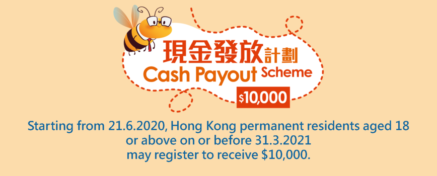Cash Payout Scheme Starting from 21.6.2020, Hong Kong permanent residents aged 18 or above on or before 31.3.2021  may register to receive $10,000